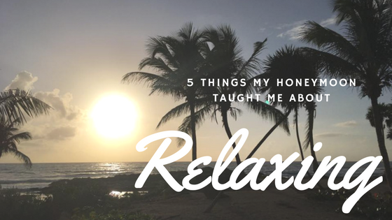 5 Things My Honeymoon Taught Me About Relaxing