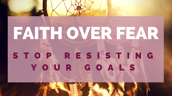 Faith over Fear: Stop Resisting Your Goals
