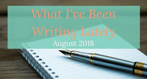 What I've Been Writing Lately – August 2018